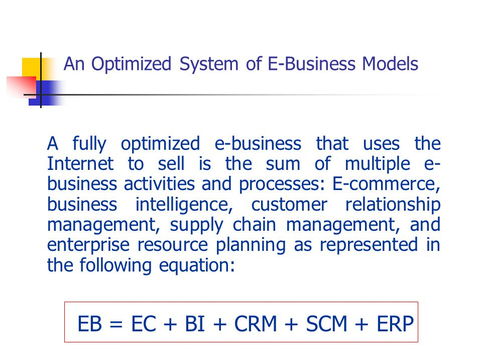 An Optimized System of E-Business Models A fully optimized e-business that uses the Internet to sell is the sum of multiple e- business activities and