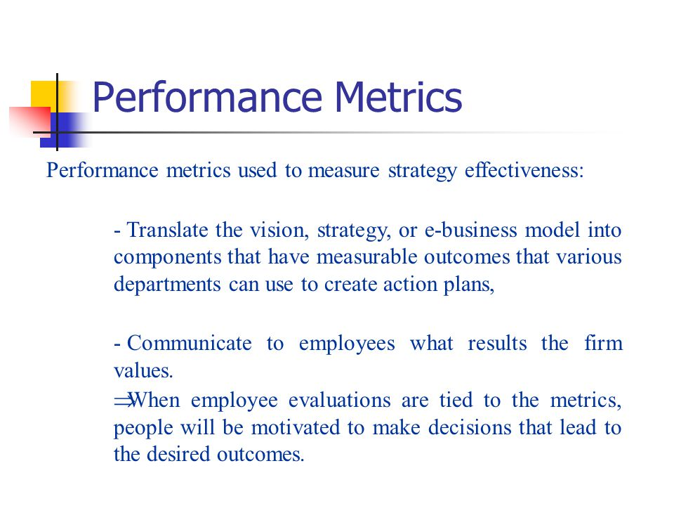 Performance Metrics Performance metrics used to measure strategy effectiveness: - Translate the vision, strategy, or e-business model into components