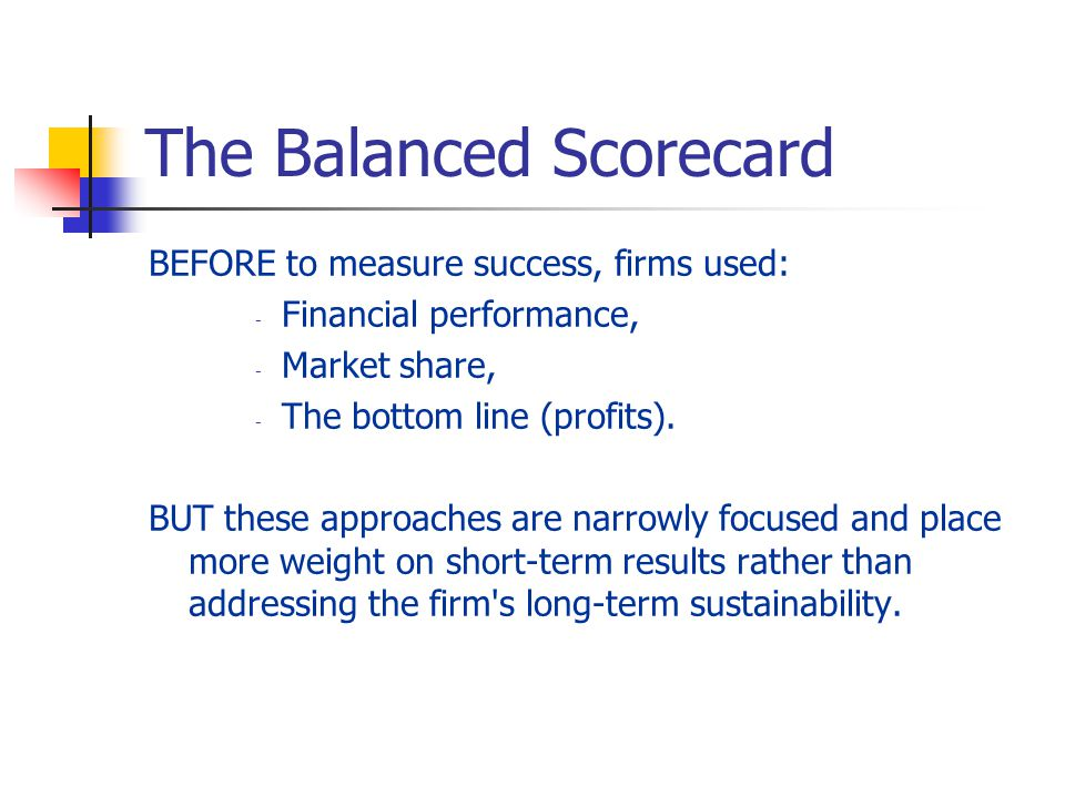The Balanced Scorecard BEFORE to measure success, firms used: - Financial performance, - Market share, - The bottom line (profits). BUT these approach