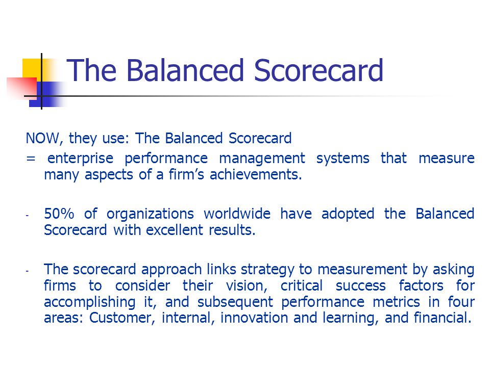 The Balanced Scorecard NOW, they use: The Balanced Scorecard = enterprise performance management systems that measure many aspects of a firms achievem