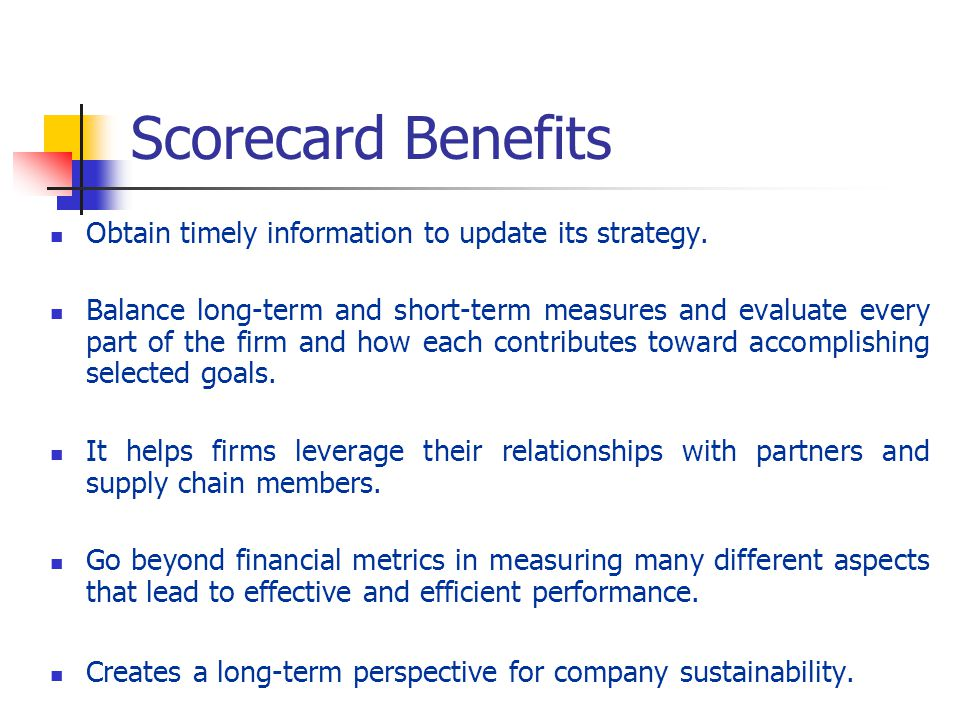 Scorecard Benefits Obtain timely information to update its strategy. Balance long-term and short-term measures and evaluate every part of the firm and