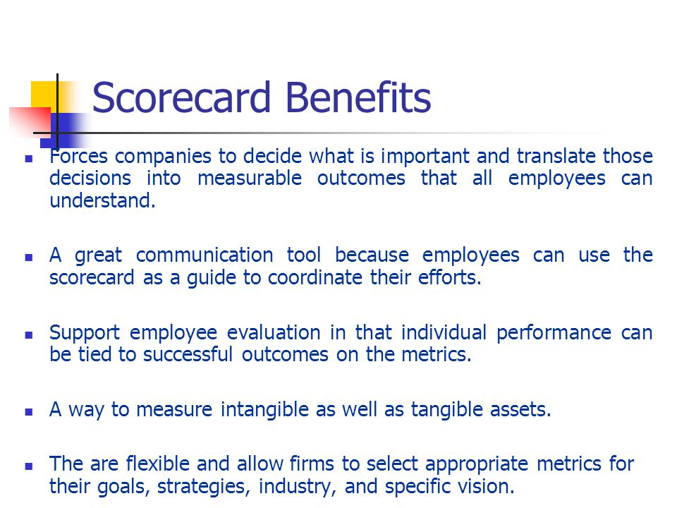 Scorecard Benefits Forces companies to decide what is important and translate those decisions into measurable outcomes that all employees can understa