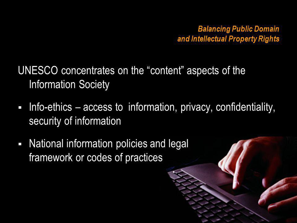 Balancing Public Domain and Intellectual Property Rights UNESCO concentrates on the content aspects of the Information Society Info-ethics – access to information, privacy, confidentiality, security of information National information policies and legal framework or codes of practices