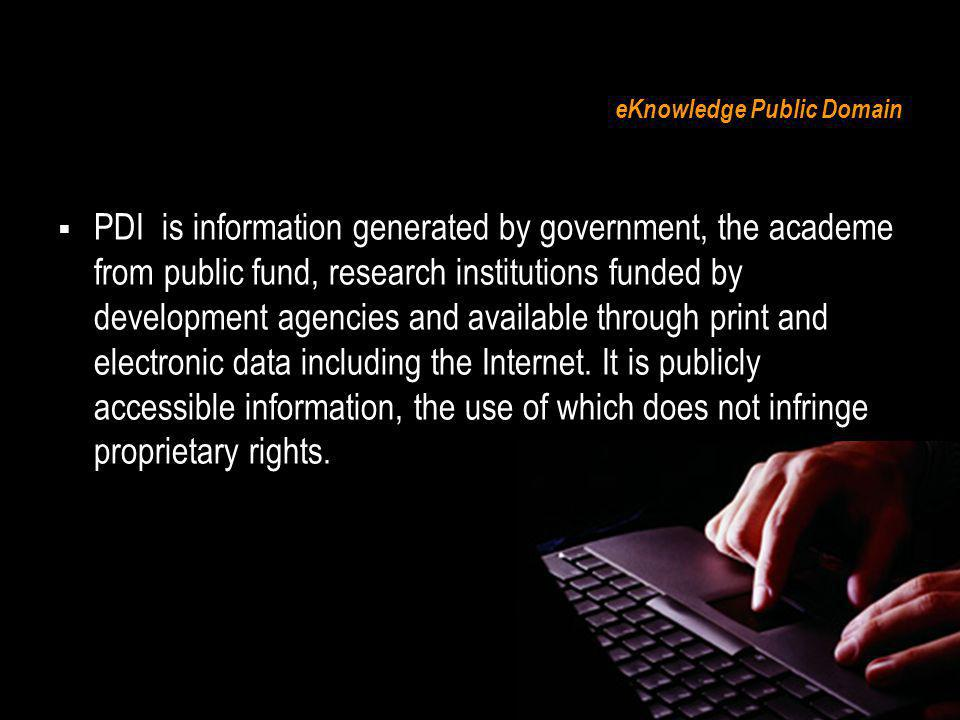 eKnowledge Public Domain PDI is information generated by government, the academe from public fund, research institutions funded by development agencie