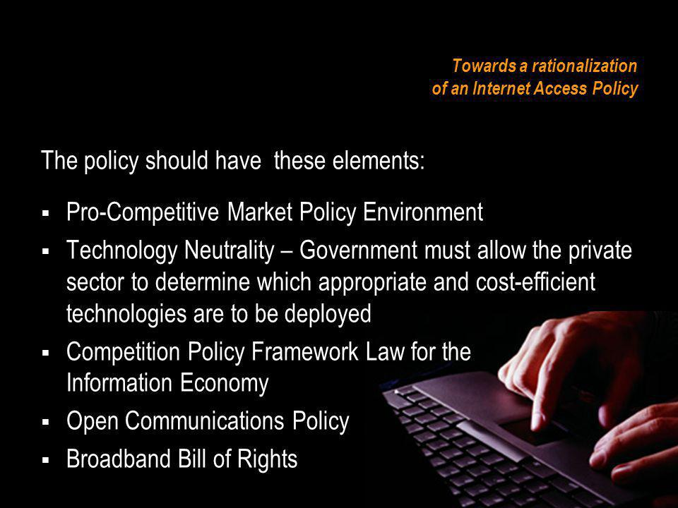 Towards a rationalization of an Internet Access Policy The policy should have these elements: Pro-Competitive Market Policy Environment Technology Neutrality – Government must allow the private sector to determine which appropriate and cost-efficient technologies are to be deployed Competition Policy Framework Law for the Information Economy Open Communications Policy Broadband Bill of Rights