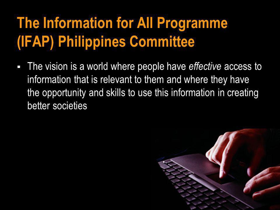 The Information for All Programme (IFAP) Philippines Committee The vision is a world where people have effective access to information that is relevan