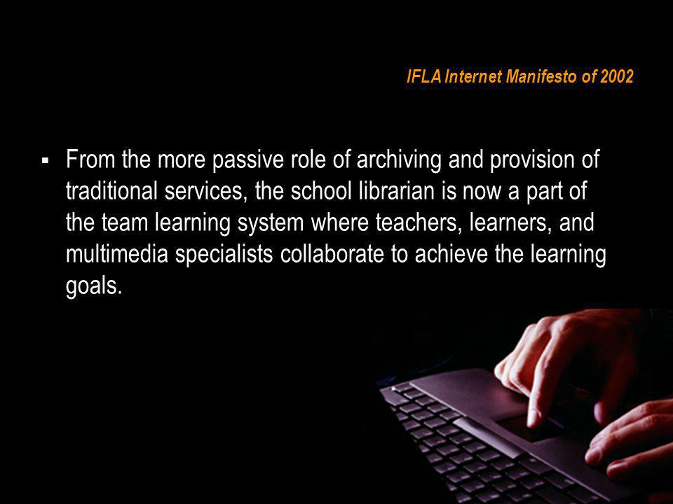 IFLA Internet Manifesto of 2002 From the more passive role of archiving and provision of traditional services, the school librarian is now a part of the team learning system where teachers, learners, and multimedia specialists collaborate to achieve the learning goals.