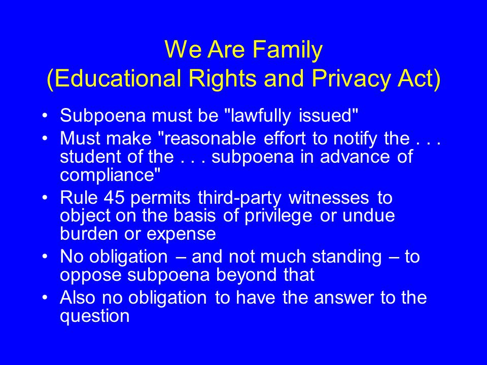 We Are Family (Educational Rights and Privacy Act) Subpoena must be lawfully issued Must make reasonable effort to notify the...