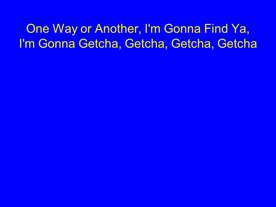 One Way or Another, I'm Gonna Find Ya, I'm Gonna Getcha, Getcha, Getcha, Getcha