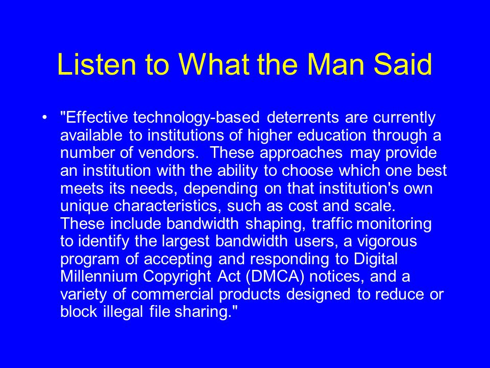 Listen to What the Man Said Effective technology-based deterrents are currently available to institutions of higher education through a number of vendors.