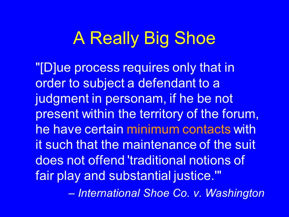 A Really Big Shoe [D]ue process requires only that in order to subject a defendant to a judgment in personam, if he be not present within the territory of the forum, he have certain minimum contacts with it such that the maintenance of the suit does not offend traditional notions of fair play and substantial justice. – International Shoe Co.
