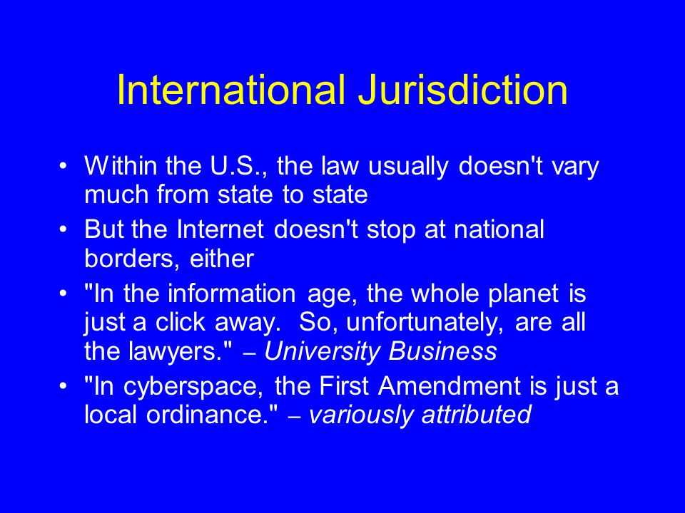 International Jurisdiction Within the U.S., the law usually doesn t vary much from state to state But the Internet doesn t stop at national borders, either In the information age, the whole planet is just a click away.