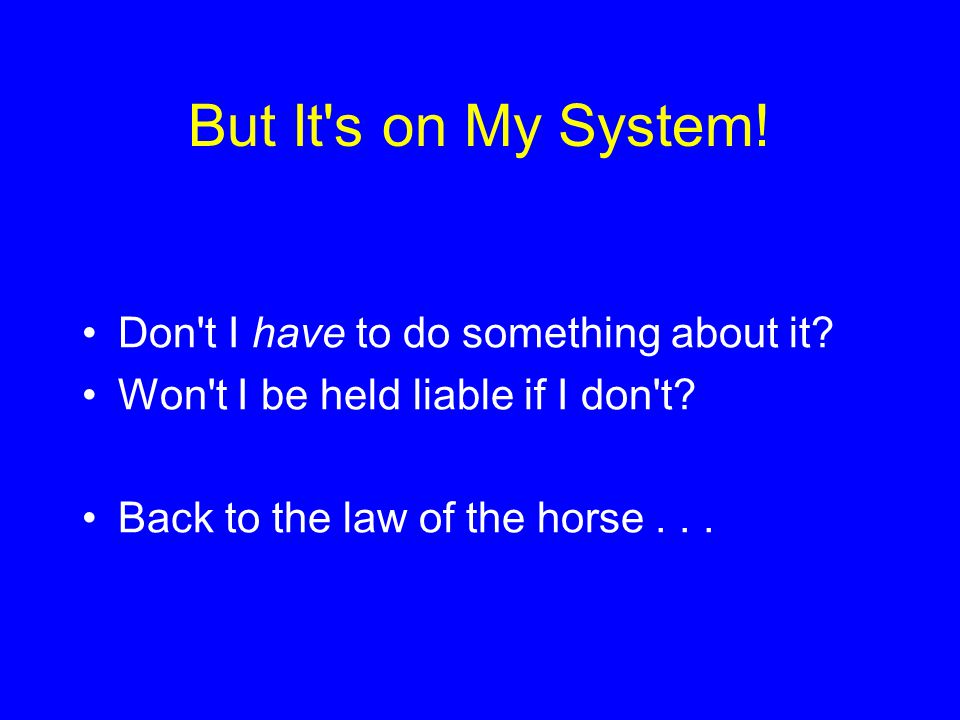 But It's on My System! Don't I have to do something about it? Won't I be held liable if I don't? Back to the law of the horse...