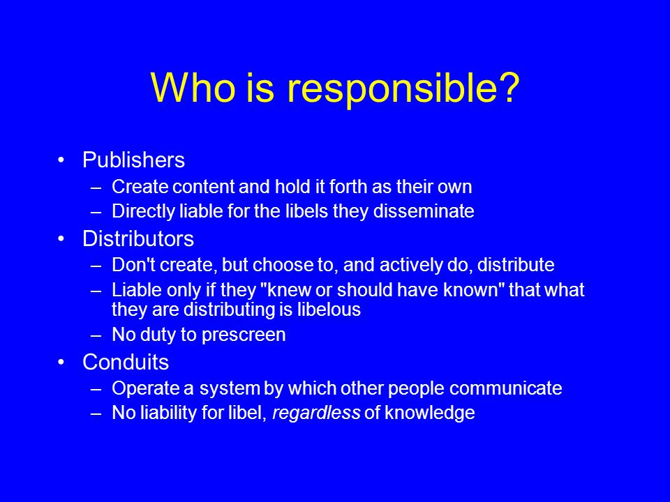 Who is responsible? Publishers –Create content and hold it forth as their own –Directly liable for the libels they disseminate Distributors –Don't cre