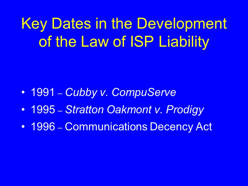 Key Dates in the Development of the Law of ISP Liability 1991 – Cubby v. CompuServe 1995 – Stratton Oakmont v. Prodigy 1996 – Communications Decency A