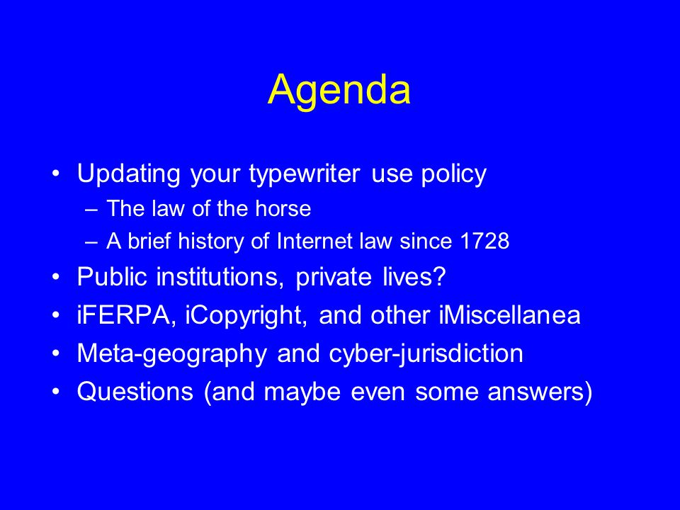 Agenda Updating your typewriter use policy –The law of the horse –A brief history of Internet law since 1728 Public institutions, private lives.
