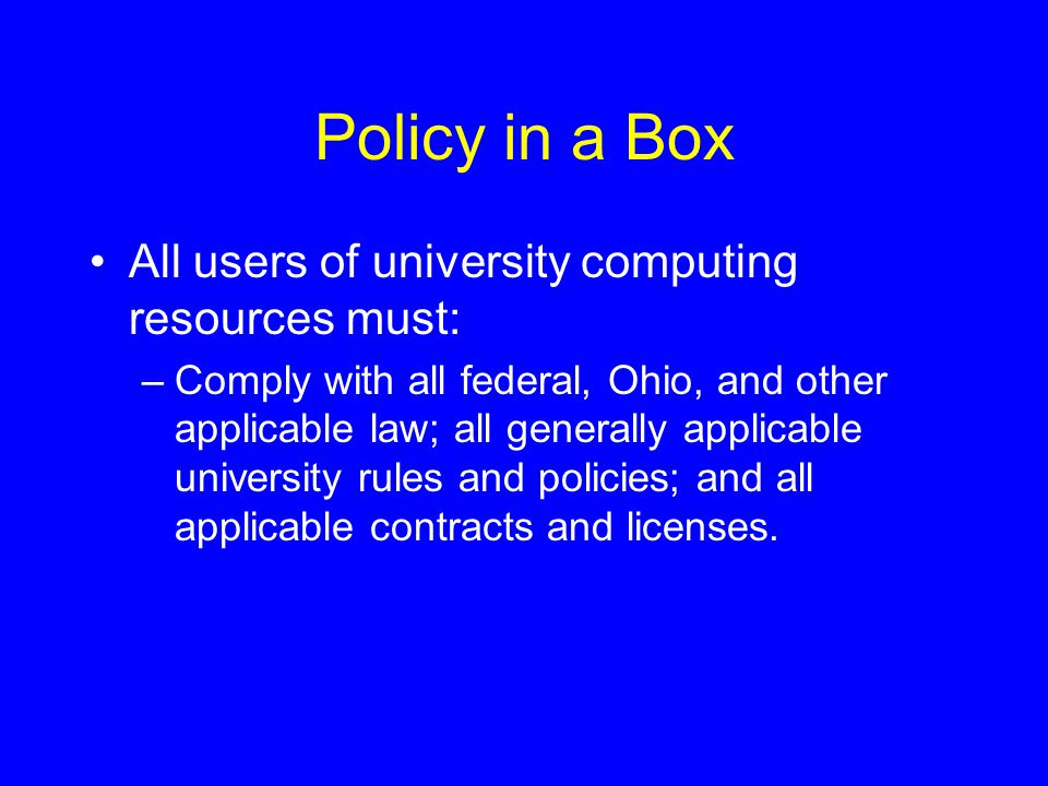 Policy in a Box All users of university computing resources must: –Comply with all federal, Ohio, and other applicable law; all generally applicable university rules and policies; and all applicable contracts and licenses.