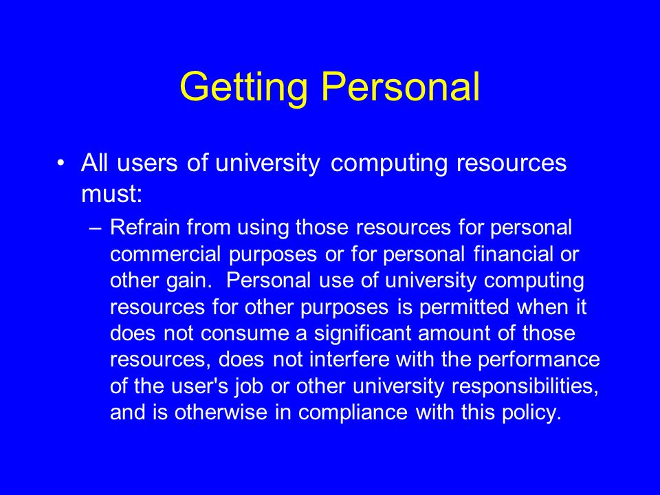 Getting Personal All users of university computing resources must: –Refrain from using those resources for personal commercial purposes or for personal financial or other gain.