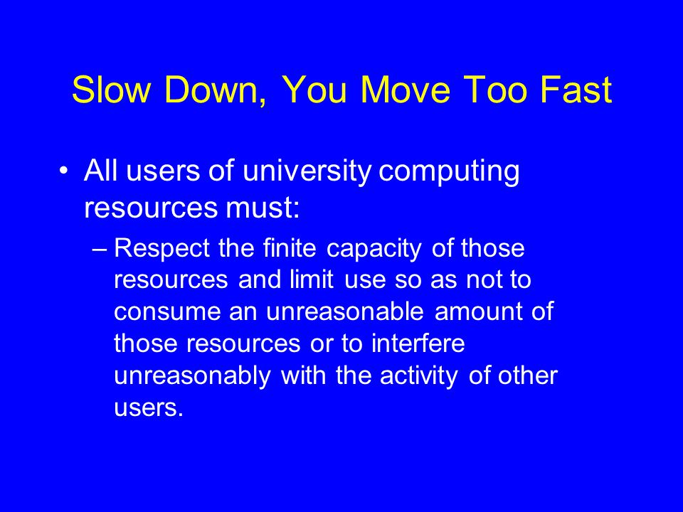 Slow Down, You Move Too Fast All users of university computing resources must: –Respect the finite capacity of those resources and limit use so as not to consume an unreasonable amount of those resources or to interfere unreasonably with the activity of other users.