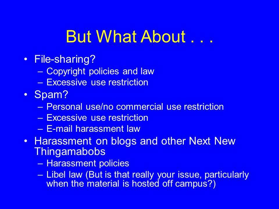 But What About... File-sharing. –Copyright policies and law –Excessive use restriction Spam.