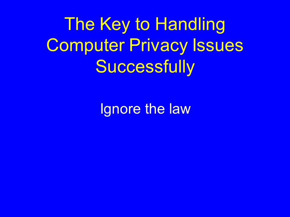 The Key to Handling Computer Privacy Issues Successfully Ignore the law