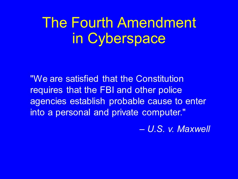 The Fourth Amendment in Cyberspace We are satisfied that the Constitution requires that the FBI and other police agencies establish probable cause to enter into a personal and private computer. – U.S.