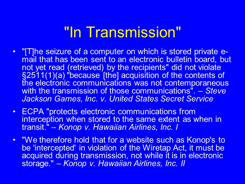 In Transmission [T]he seizure of a computer on which is stored private e- mail that has been sent to an electronic bulletin board, but not yet read (retrieved) by the recipients did not violate §2511(1)(a) because [the] acquisition of the contents of the electronic communications was not contemporaneous with the transmission of those communications .