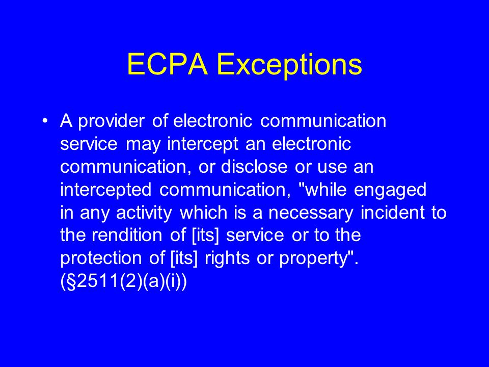 ECPA Exceptions A provider of electronic communication service may intercept an electronic communication, or disclose or use an intercepted communication, while engaged in any activity which is a necessary incident to the rendition of [its] service or to the protection of [its] rights or property .