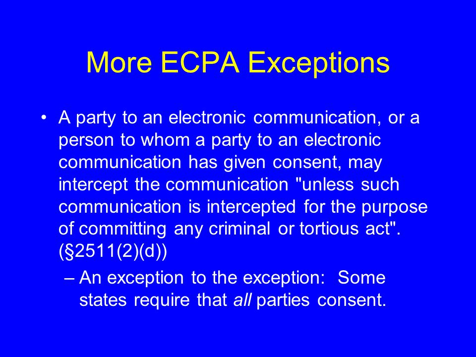 More ECPA Exceptions A party to an electronic communication, or a person to whom a party to an electronic communication has given consent, may intercept the communication unless such communication is intercepted for the purpose of committing any criminal or tortious act .