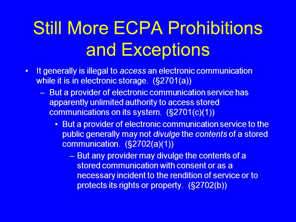 Still More ECPA Prohibitions and Exceptions It generally is illegal to access an electronic communication while it is in electronic storage. (§2701(a)