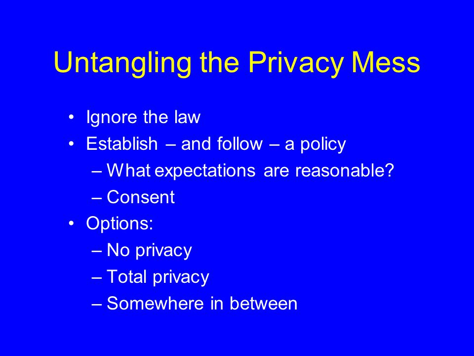 Untangling the Privacy Mess Ignore the law Establish – and follow – a policy –What expectations are reasonable.
