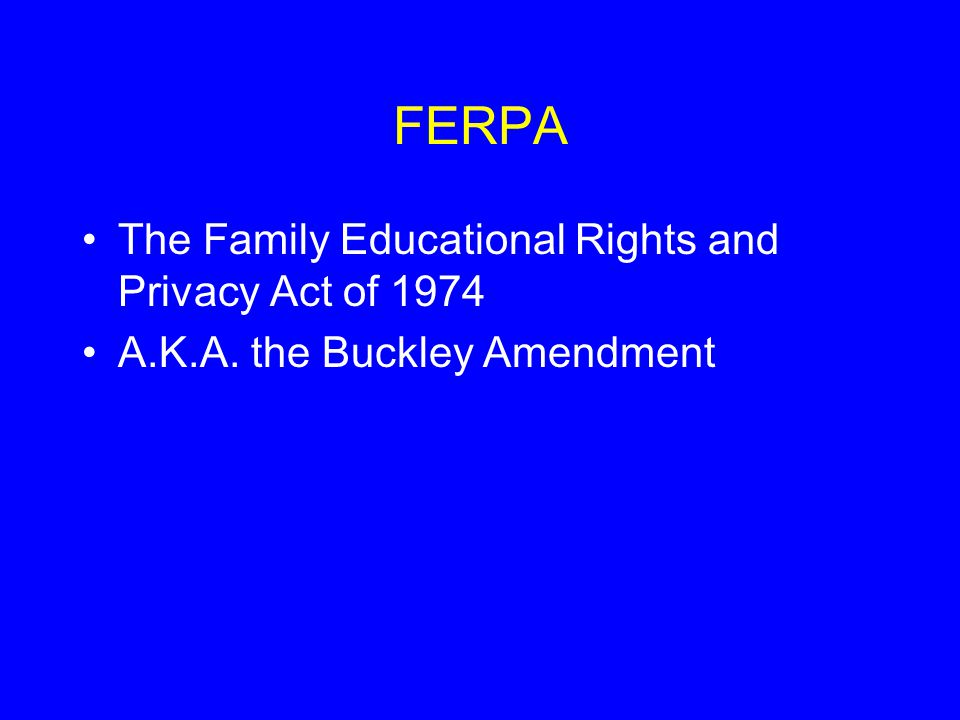 FERPA The Family Educational Rights and Privacy Act of 1974 A.K.A. the Buckley Amendment
