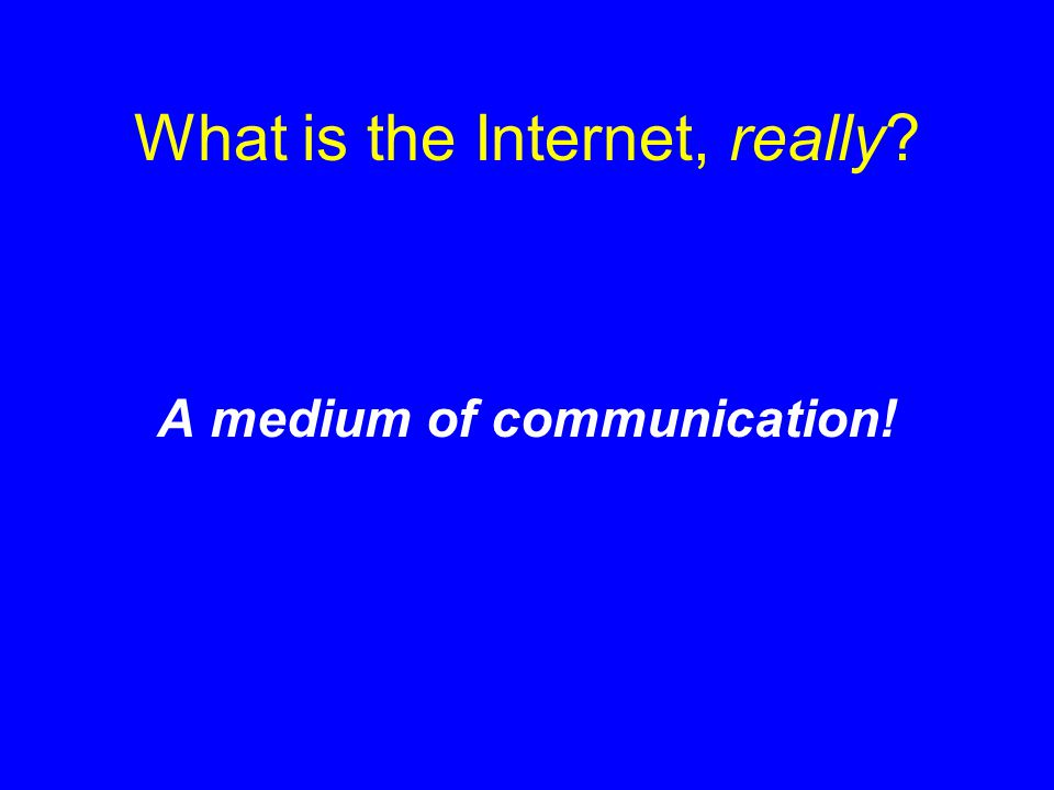 What is the Internet, really? A medium of communication!