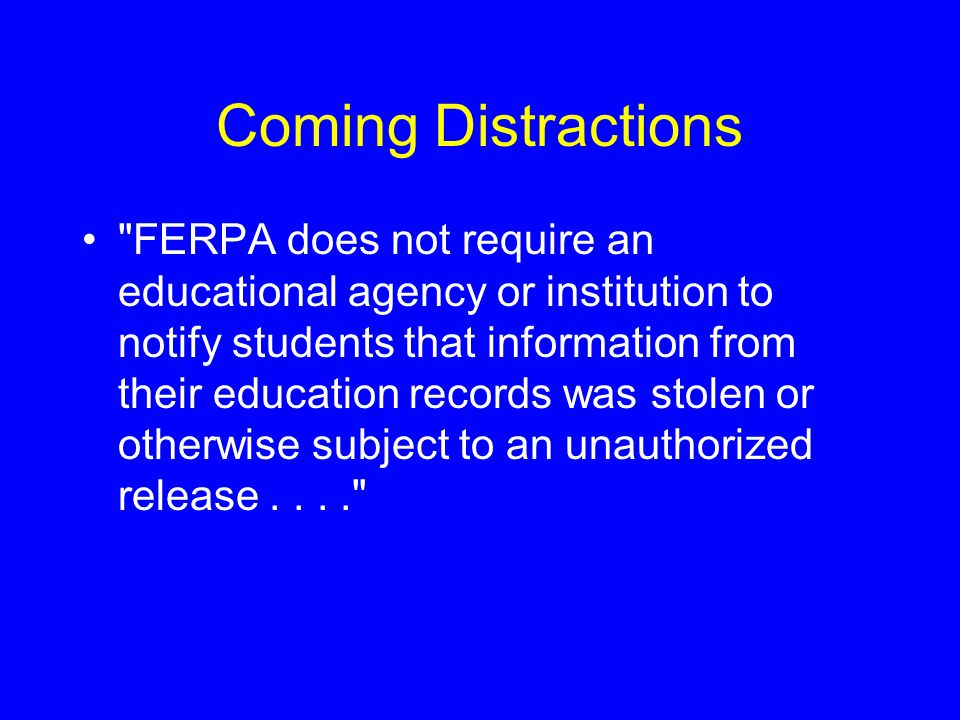 Coming Distractions FERPA does not require an educational agency or institution to notify students that information from their education records was stolen or otherwise subject to an unauthorized release....