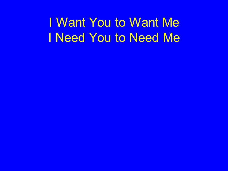 I Want You to Want Me I Need You to Need Me