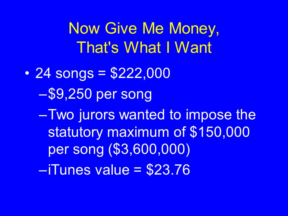 Now Give Me Money, That s What I Want 24 songs = $222,000 –$9,250 per song –Two jurors wanted to impose the statutory maximum of $150,000 per song ($3,600,000) –iTunes value = $23.76