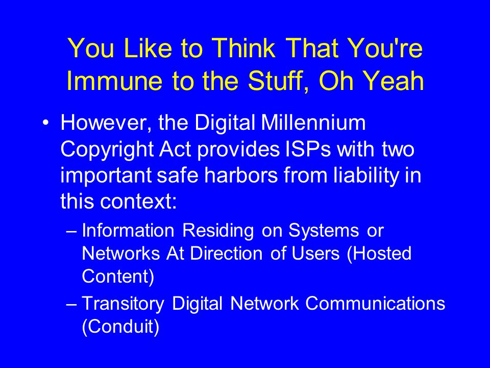 You Like to Think That You re Immune to the Stuff, Oh Yeah However, the Digital Millennium Copyright Act provides ISPs with two important safe harbors from liability in this context: –Information Residing on Systems or Networks At Direction of Users (Hosted Content) –Transitory Digital Network Communications (Conduit)