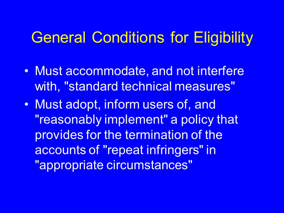 General Conditions for Eligibility Must accommodate, and not interfere with, standard technical measures Must adopt, inform users of, and reasonably implement a policy that provides for the termination of the accounts of repeat infringers in appropriate circumstances