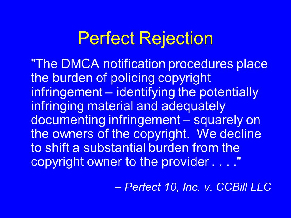 Perfect Rejection The DMCA notification procedures place the burden of policing copyright infringement – identifying the potentially infringing material and adequately documenting infringement – squarely on the owners of the copyright.