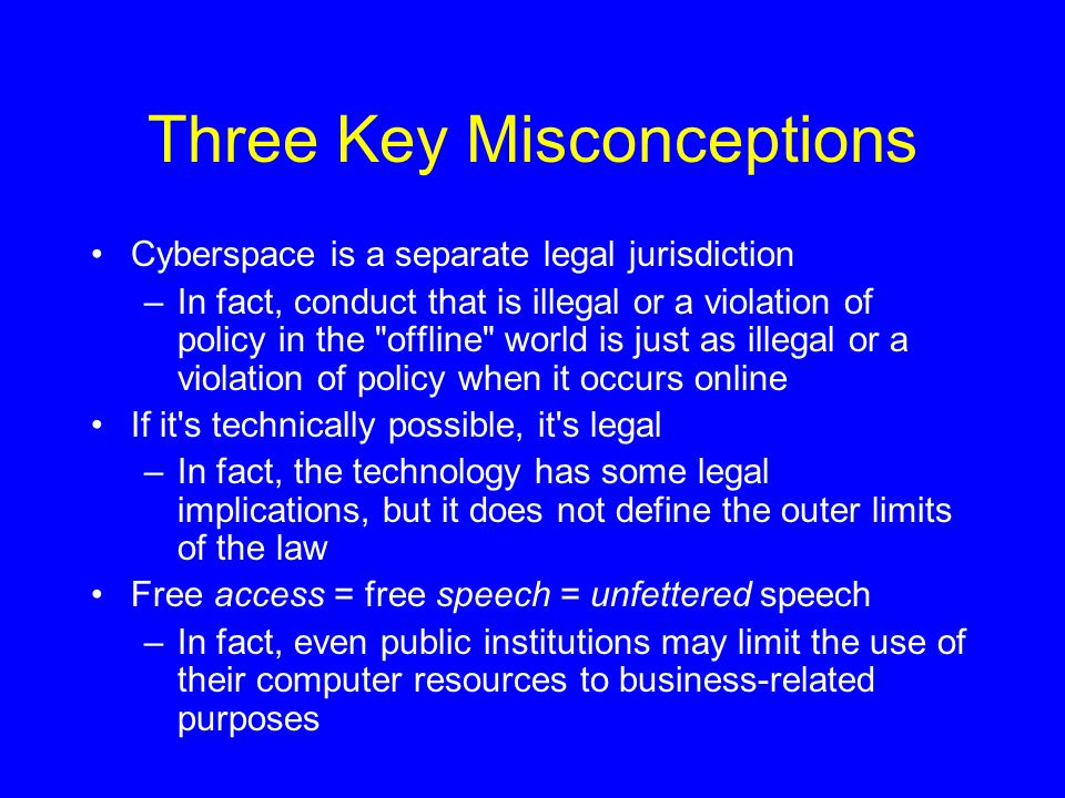 Three Key Misconceptions Cyberspace is a separate legal jurisdiction –In fact, conduct that is illegal or a violation of policy in the offline world is just as illegal or a violation of policy when it occurs online If it s technically possible, it s legal –In fact, the technology has some legal implications, but it does not define the outer limits of the law Free access = free speech = unfettered speech –In fact, even public institutions may limit the use of their computer resources to business-related purposes