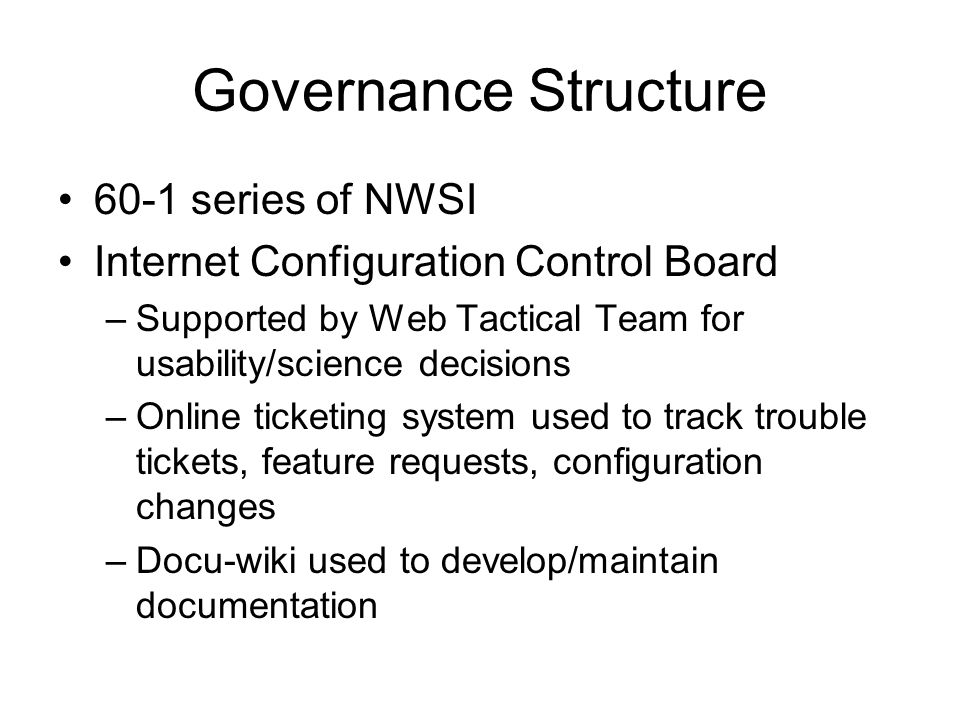 Governance Structure 60-1 series of NWSI Internet Configuration Control Board –Supported by Web Tactical Team for usability/science decisions –Online ticketing system used to track trouble tickets, feature requests, configuration changes –Docu-wiki used to develop/maintain documentation