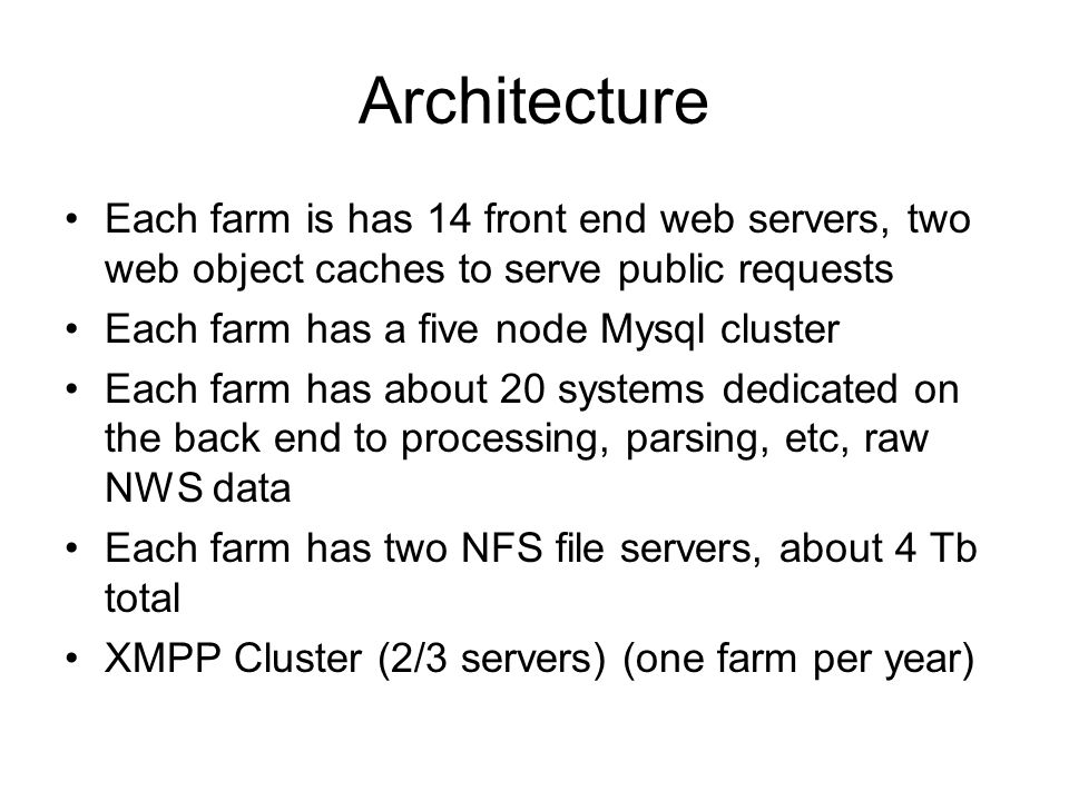 Architecture Each farm is has 14 front end web servers, two web object caches to serve public requests Each farm has a five node Mysql cluster Each farm has about 20 systems dedicated on the back end to processing, parsing, etc, raw NWS data Each farm has two NFS file servers, about 4 Tb total XMPP Cluster (2/3 servers) (one farm per year)