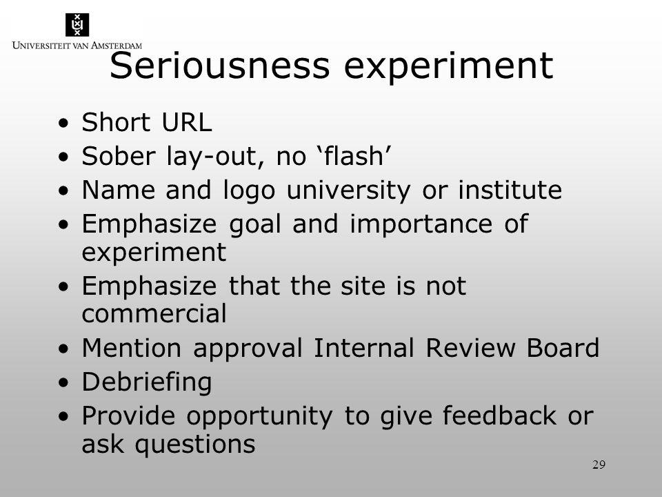 29 Seriousness experiment Short URL Sober lay-out, no flash Name and logo university or institute Emphasize goal and importance of experiment Emphasize that the site is not commercial Mention approval Internal Review Board Debriefing Provide opportunity to give feedback or ask questions