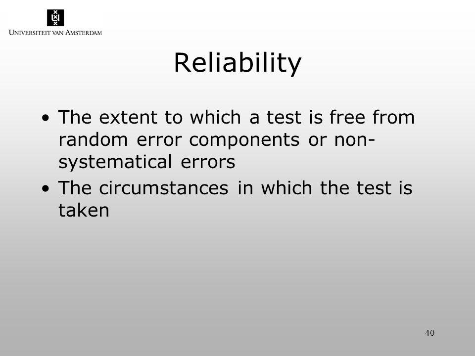 40 Reliability The extent to which a test is free from random error components or non- systematical errors The circumstances in which the test is taken