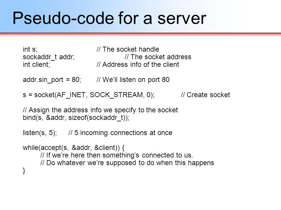 Pseudo-code for a server int s;// The socket handle sockaddr_t addr;// The socket address int client;// Address info of the client addr.sin_port = 80;