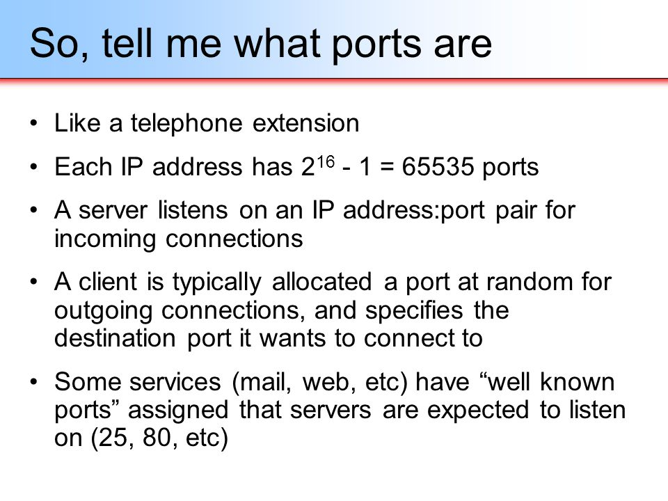 So, tell me what ports are Like a telephone extension Each IP address has 2 16 - 1 = 65535 ports A server listens on an IP address:port pair for incom