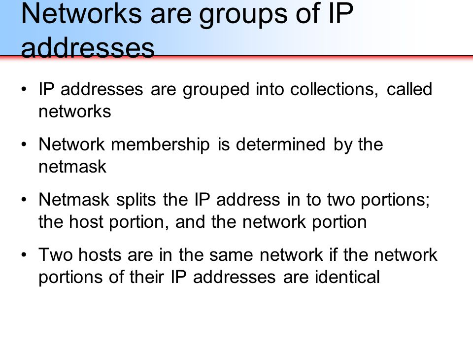Networks are groups of IP addresses IP addresses are grouped into collections, called networks Network membership is determined by the netmask Netmask
