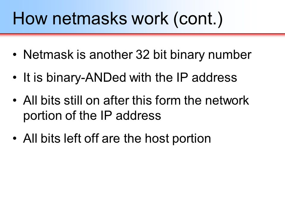 How netmasks work (cont.) Netmask is another 32 bit binary number It is binary-ANDed with the IP address All bits still on after this form the network
