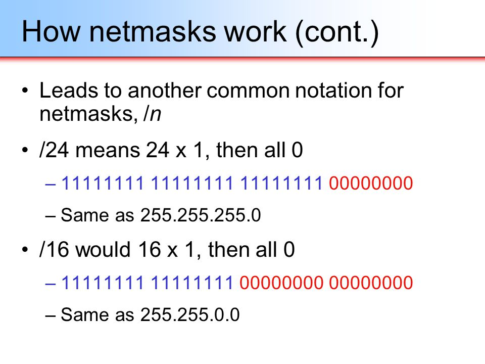 How netmasks work (cont.) Leads to another common notation for netmasks, /n /24 means 24 x 1, then all 0 –11111111 11111111 11111111 00000000 –Same as