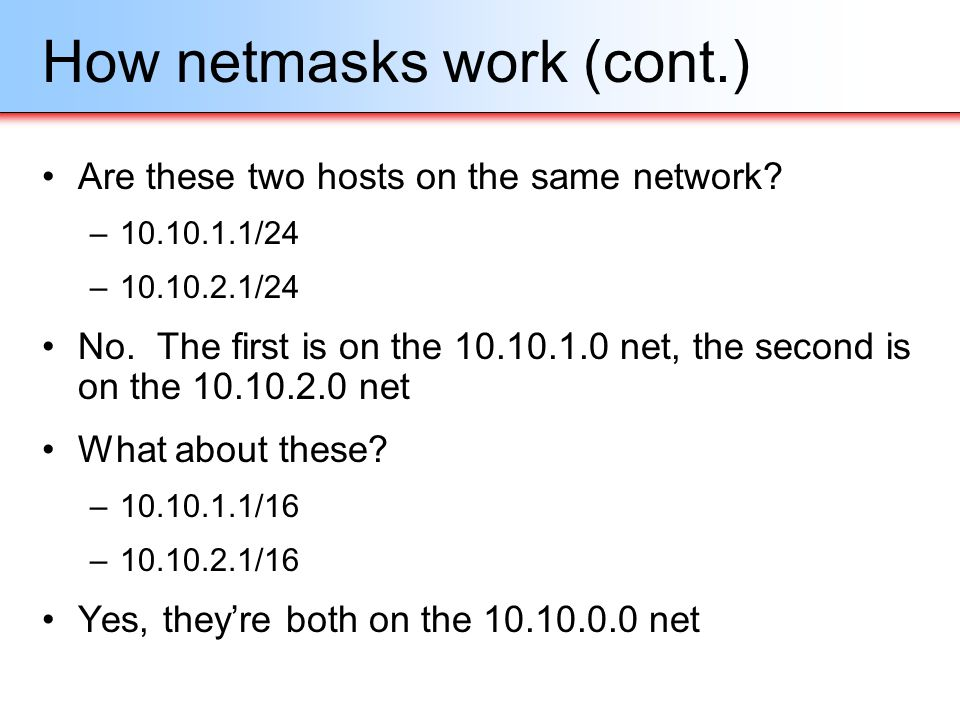 How netmasks work (cont.) Are these two hosts on the same network? –10.10.1.1/24 –10.10.2.1/24 No. The first is on the 10.10.1.0 net, the second is on
